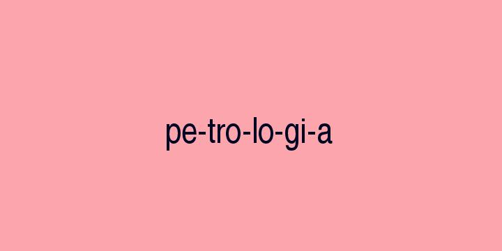 Separação silábica da palavra Petrologia: Pe-tro-lo-gi-a