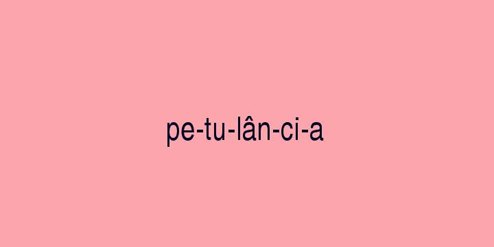 Separação silábica da palavra Petulância: Pe-tu-lân-ci-a