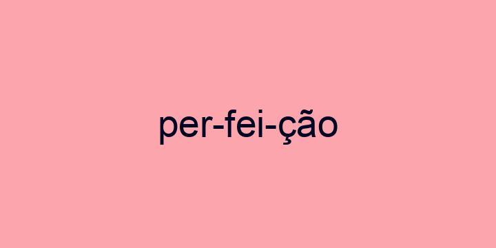 Separação silábica da palavra Perfeição: Per-fei-ção