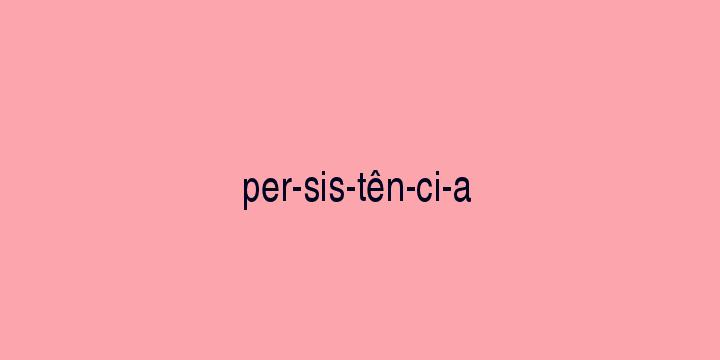 Separação silábica da palavra Persistência: Per-sis-tên-ci-a