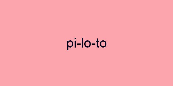 Separação silábica da palavra Piloto: Pi-lo-to