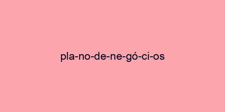 Separação silábica da palavra Plano de negócios: Pla-no-de-ne-gó-ci-os