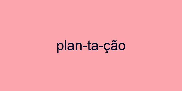 Separação silábica da palavra Plantação: Plan-ta-ção