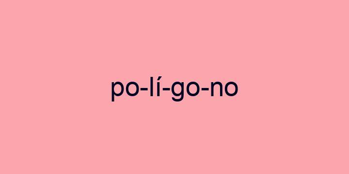 Separação silábica da palavra Polígono: Po-lí-go-no