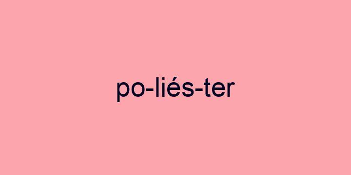 Separação silábica da palavra Poliéster: Po-liés-ter