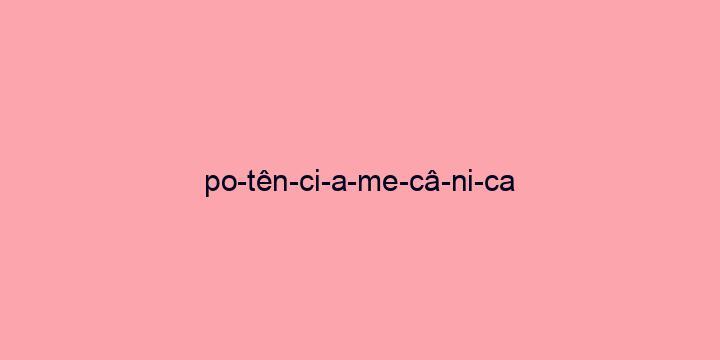 Separação silábica da palavra Potência mecânica: Po-tên-ci-a-me-câ-ni-ca