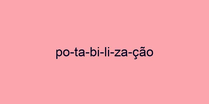 Separação silábica da palavra Potabilização: Po-ta-bi-li-za-ção
