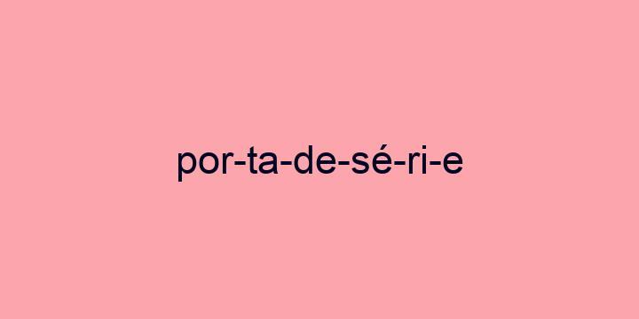 Separação silábica da palavra Porta de série: Por-ta-de-sé-ri-e