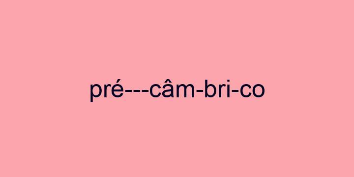 Separação silábica da palavra Pré-câmbrico: Pré---câm-bri-co