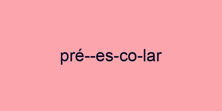 Separação silábica da palavra Pré-escolar: Pré--es-co-lar