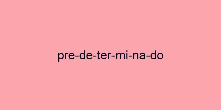 Separação silábica da palavra Predeterminado: Pre-de-ter-mi-na-do