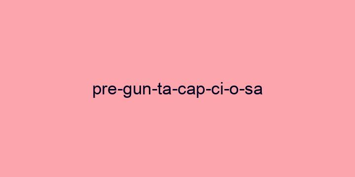Separação silábica da palavra Pregunta capciosa: Pre-gun-ta-cap-ci-o-sa