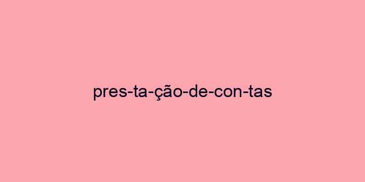 Separação silábica da palavra Prestação de contas: Pres-ta-ção-de-con-tas
