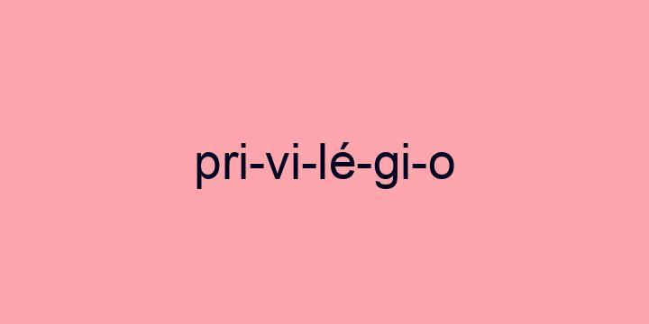 Separação silábica da palavra Privilégio: Pri-vi-lé-gi-o