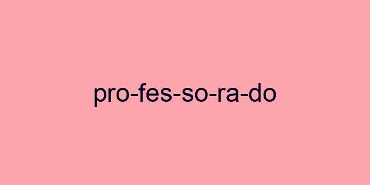 Separação silábica da palavra Professorado: Pro-fes-so-ra-do