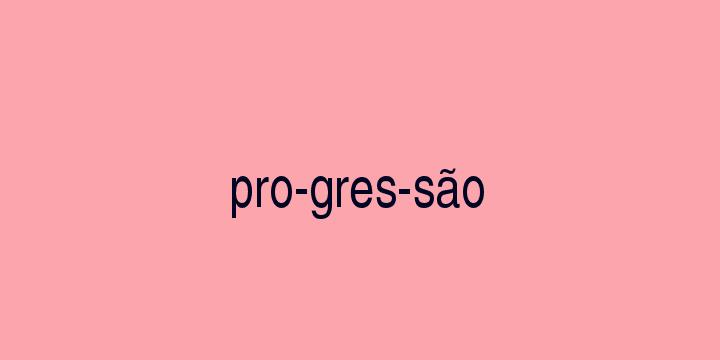 Separação silábica da palavra Progressão: Pro-gres-são