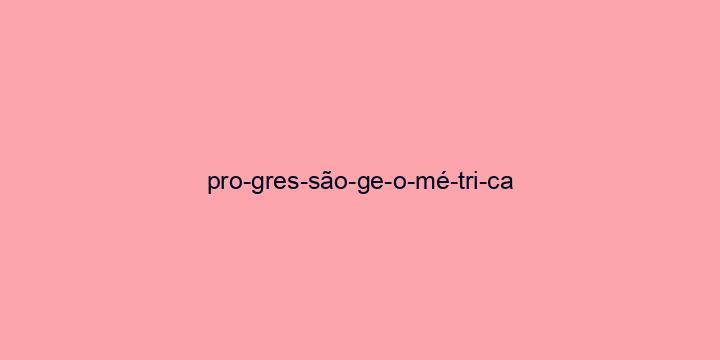 Separação silábica da palavra Progressão geométrica: Pro-gres-são-ge-o-mé-tri-ca