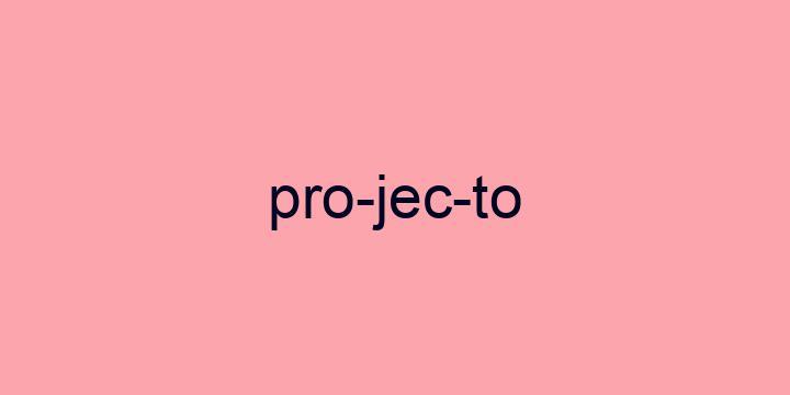 Separação silábica da palavra Projecto: Pro-jec-to