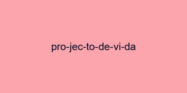 Separação silábica da palavra Projecto de vida: Pro-jec-to-de-vi-da