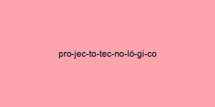 Separação silábica da palavra Projecto tecnológico: Pro-jec-to-tec-no-ló-gi-co