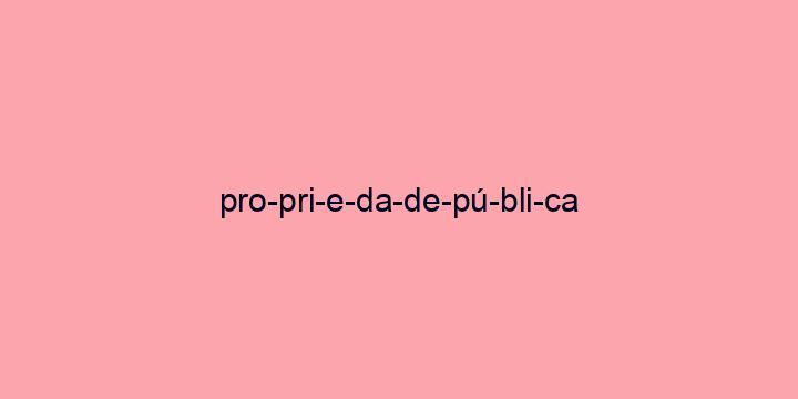 Separação silábica da palavra Propriedade pública: Pro-pri-e-da-de-pú-bli-ca