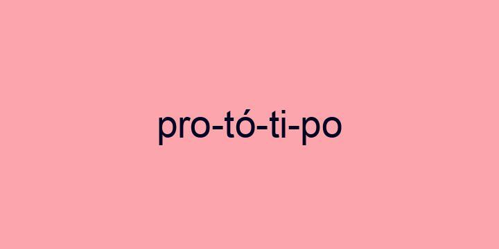 Separação silábica da palavra Protótipo: Pro-tó-ti-po