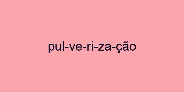 Separação silábica da palavra Pulverização: Pul-ve-ri-za-ção