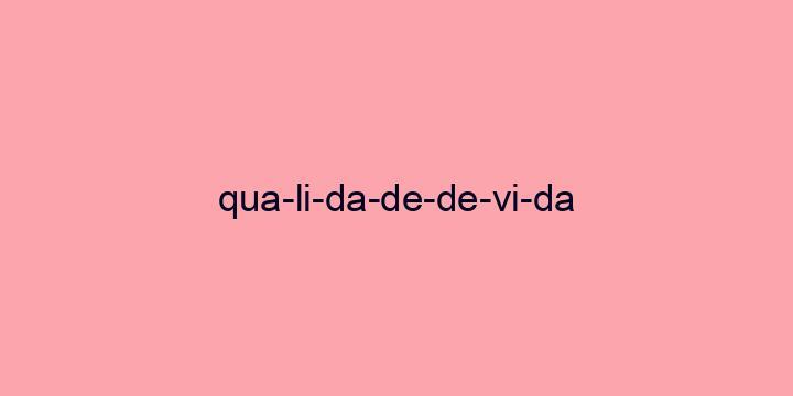 Separação silábica da palavra Qualidade de vida: Qua-li-da-de-de-vi-da