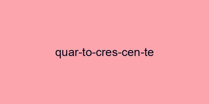 Separação silábica da palavra Quarto crescente: Quar-to-cres-cen-te