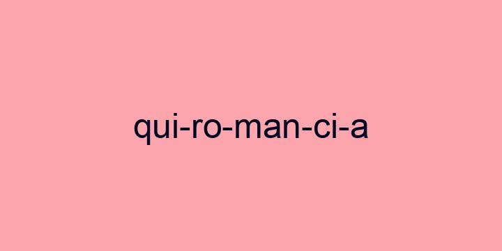 Separação silábica da palavra Quiromancia: Qui-ro-man-ci-a
