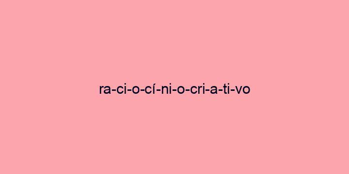 Separação silábica da palavra Raciocínio criativo: Ra-ci-o-cí-ni-o-cri-a-ti-vo