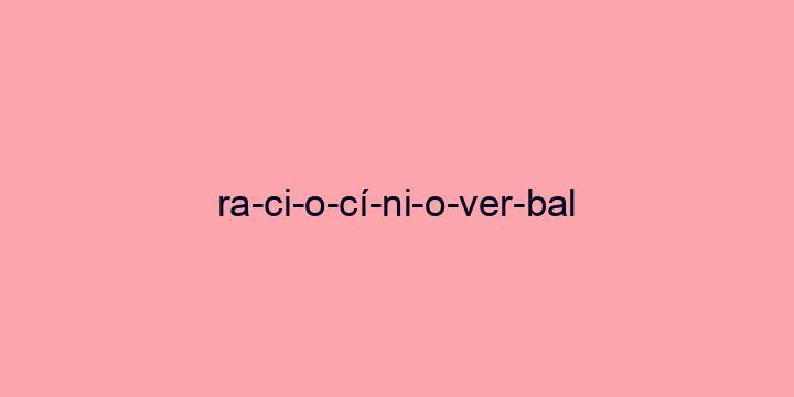 Separação silábica da palavra Raciocínio verbal: Ra-ci-o-cí-ni-o-ver-bal