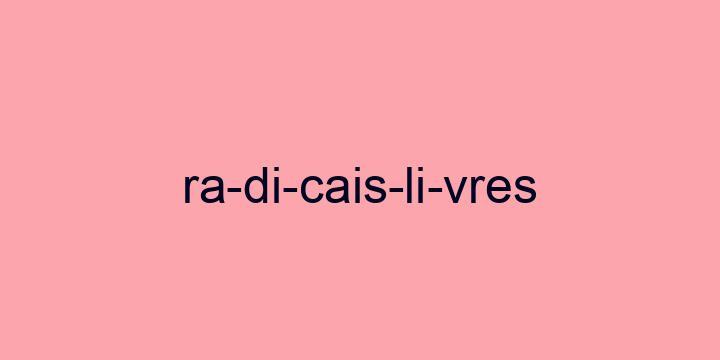 Separação silábica da palavra Radicais livres: Ra-di-cais-li-vres