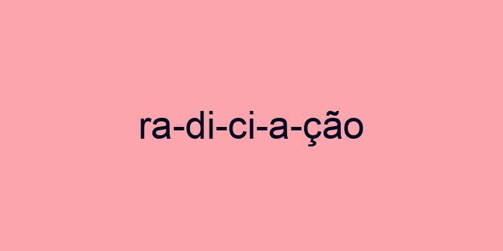 Separação silábica da palavra Radiciação: Ra-di-ci-a-ção