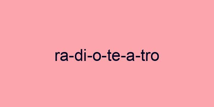 Separação silábica da palavra Radioteatro: Ra-di-o-te-a-tro