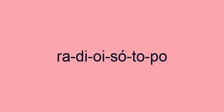 Separação silábica da palavra Radioisótopo: Ra-di-oi-só-to-po