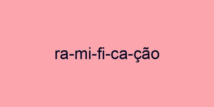 Separação silábica da palavra Ramificação: Ra-mi-fi-ca-ção