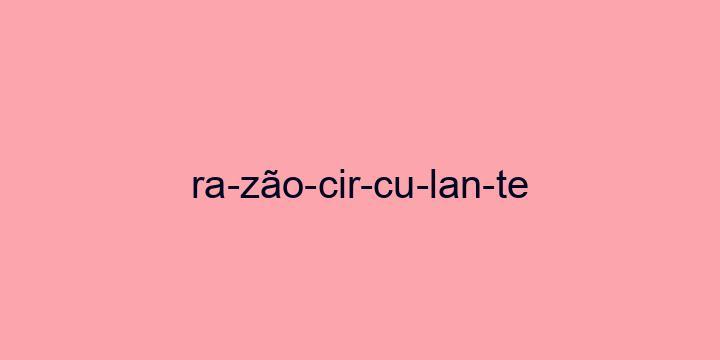 Separação silábica da palavra Razão circulante: Ra-zão-cir-cu-lan-te