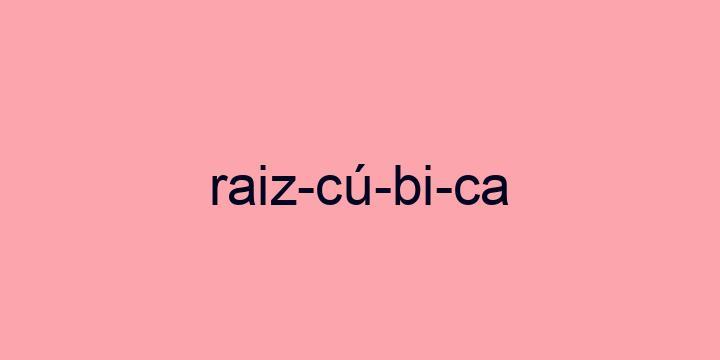 Separação silábica da palavra Raiz cúbica: Raiz-cú-bi-ca