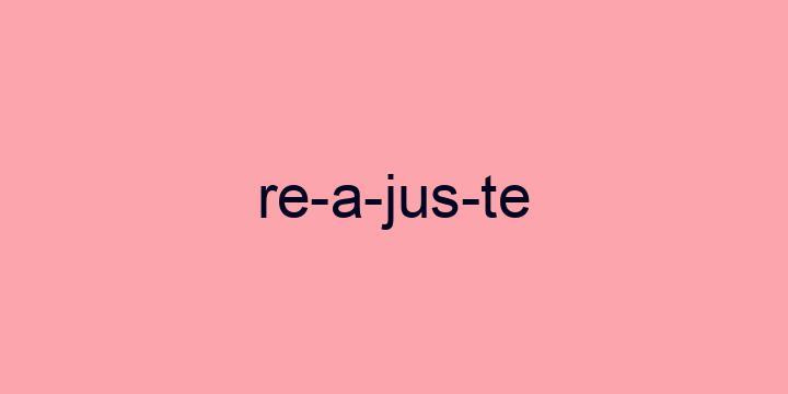 Separação silábica da palavra Reajuste: Re-a-jus-te