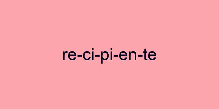 Separação silábica da palavra Recipiente: Re-ci-pi-en-te