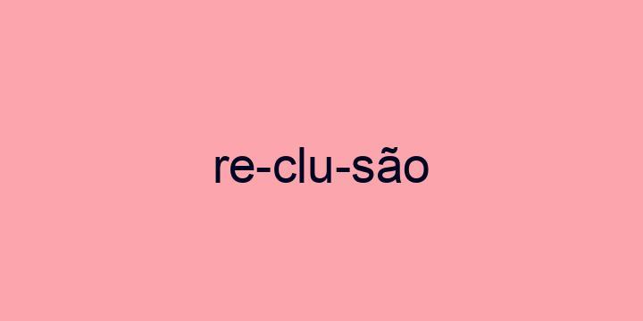 Separação silábica da palavra Reclusão: Re-clu-são