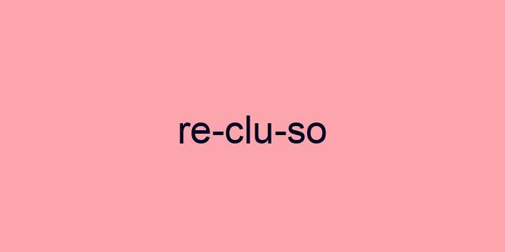 Separação silábica da palavra Recluso: Re-clu-so