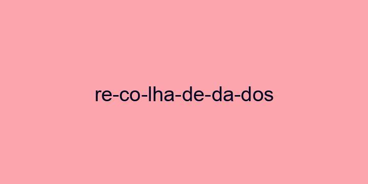 Separação silábica da palavra Recolha de dados: Re-co-lha-de-da-dos