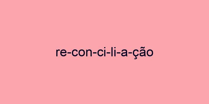Separação silábica da palavra Reconciliação: Re-con-ci-li-a-ção