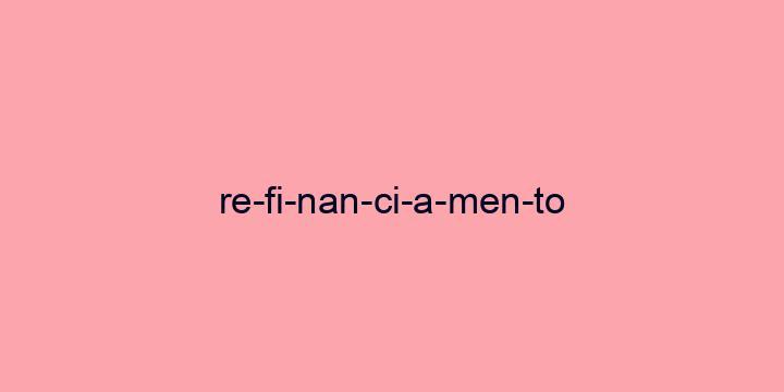 Separação silábica da palavra Refinanciamento: Re-fi-nan-ci-a-men-to