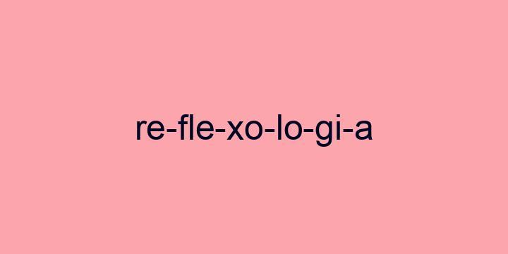 Separação silábica da palavra Reflexologia: Re-fle-xo-lo-gi-a