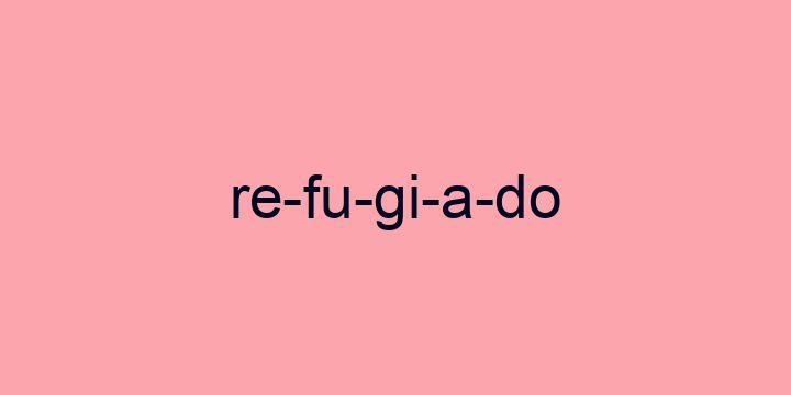 Separação silábica da palavra Refugiado: Re-fu-gi-a-do