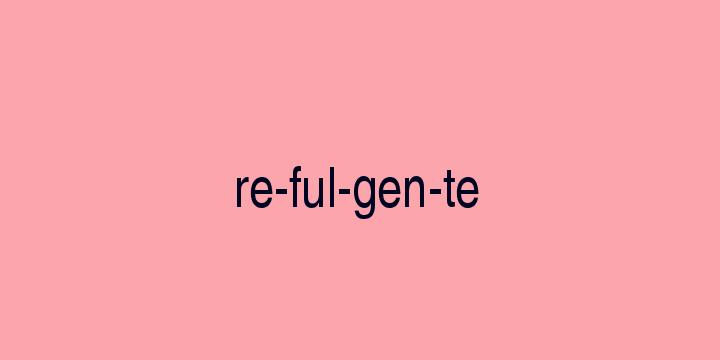 Separação silábica da palavra Refulgente: Re-ful-gen-te