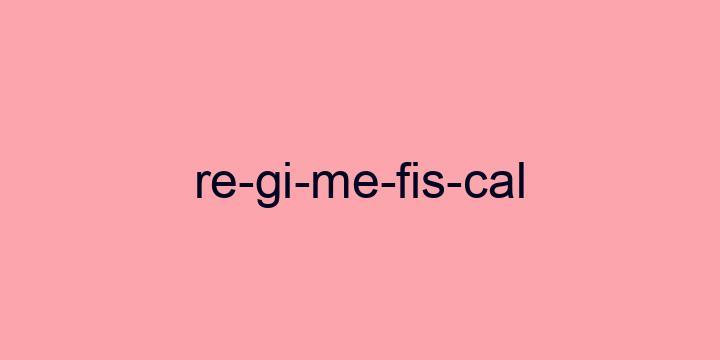 Separação silábica da palavra Regime fiscal: Re-gi-me-fis-cal